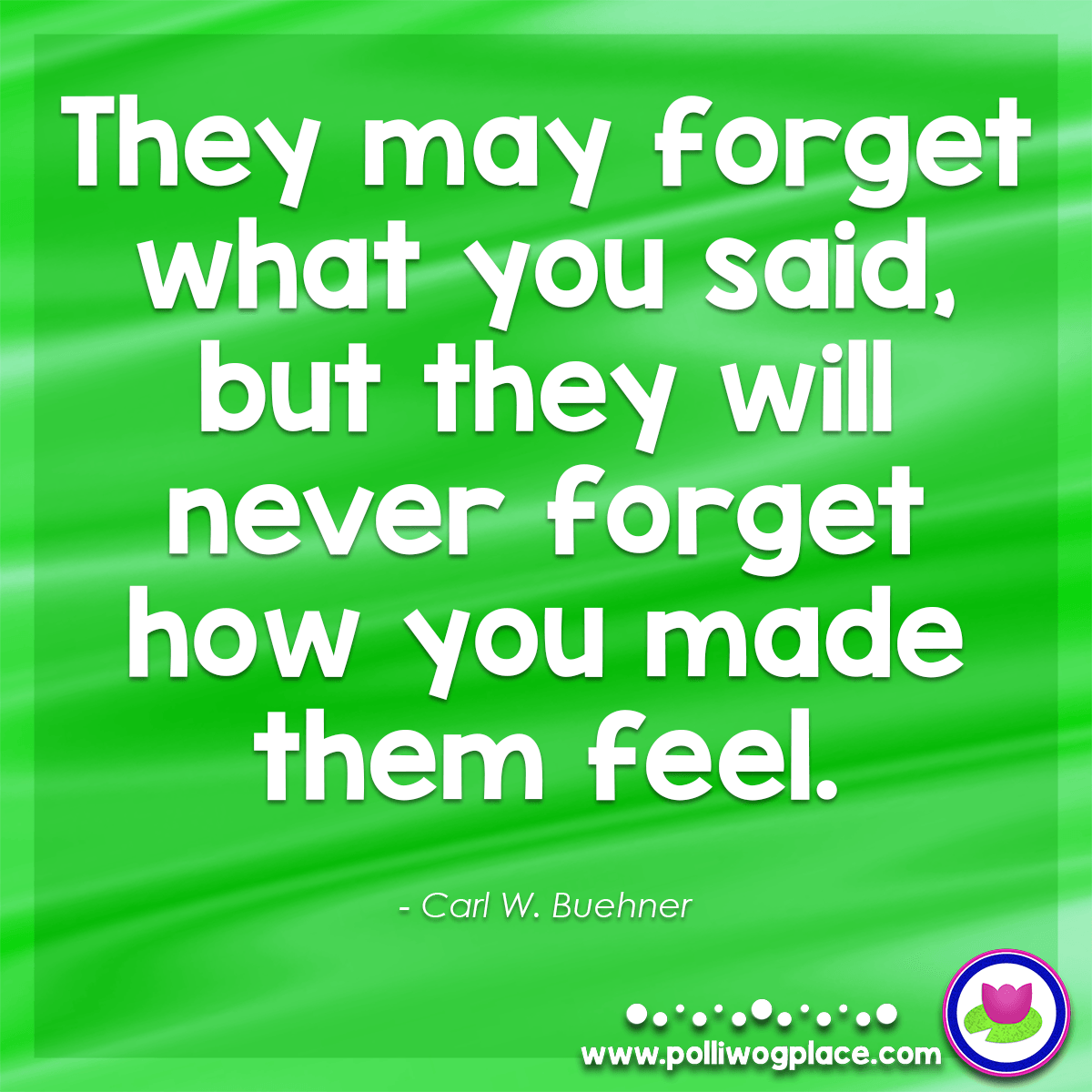 Quote - They may forget what you said, but they will never forget how you made them feel