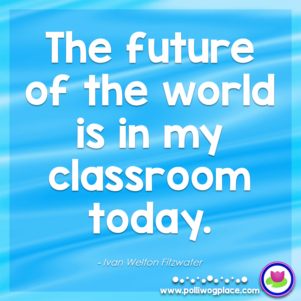 Quote - The future of the world is in my classroom today.