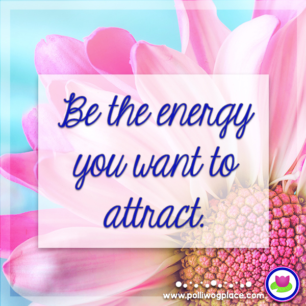 Polliwog Place Education Quote - Be the Energy you want to attract